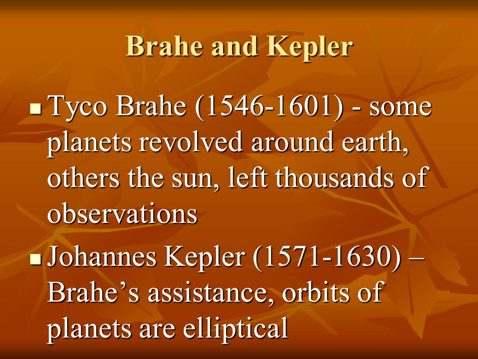 Brahe and Kepler Tyco Brahe (1546-1601) - some planets revolved around earth, others the sun, left thousands of observations.
