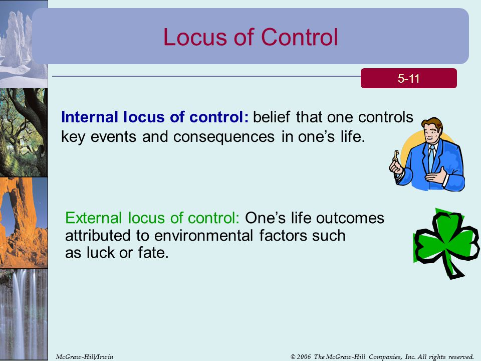 Locus of Control 5-11. Internal locus of control: belief that one controls key events and consequences in one's life.