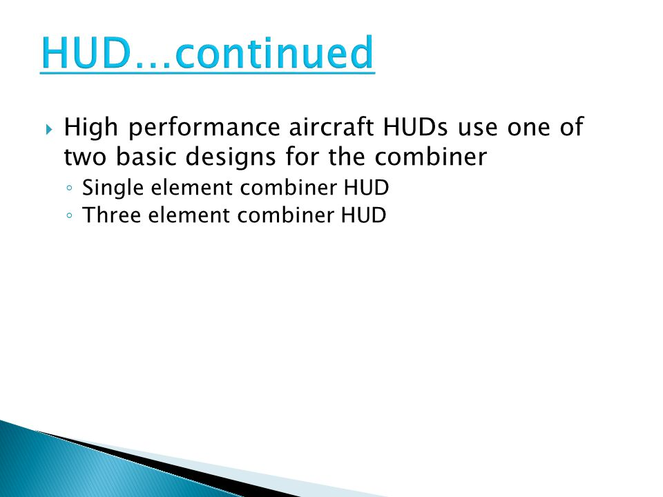 HUD…continued High performance aircraft HUDs use one of two basic designs for the combiner. Single element combiner HUD.