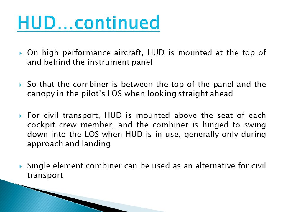 HUD…continued On high performance aircraft, HUD is mounted at the top of and behind the instrument panel.