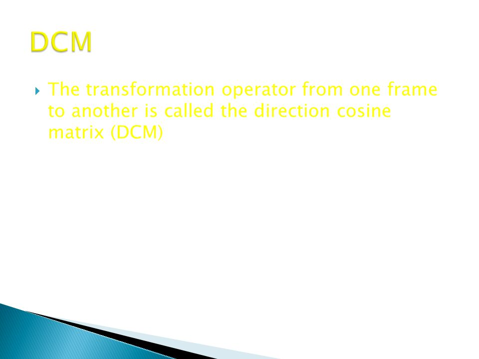DCM The transformation operator from one frame to another is called the direction cosine matrix (DCM)