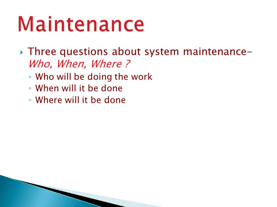 Maintenance Three questions about system maintenance- Who, When, Where Who will be doing the work.