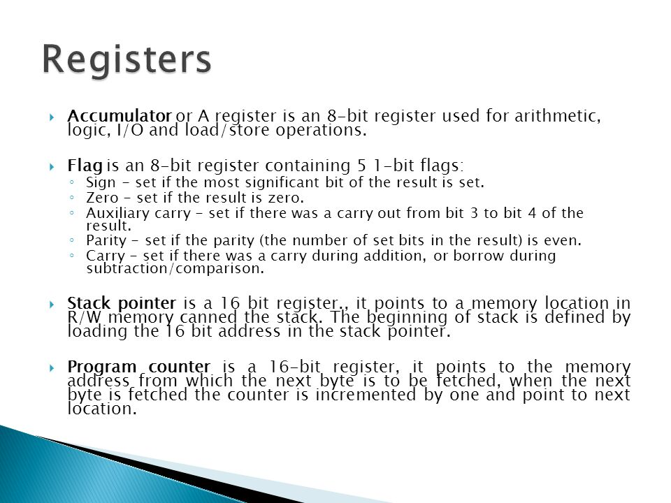 Registers Accumulator or A register is an 8-bit register used for arithmetic, logic, I/O and load/store operations.