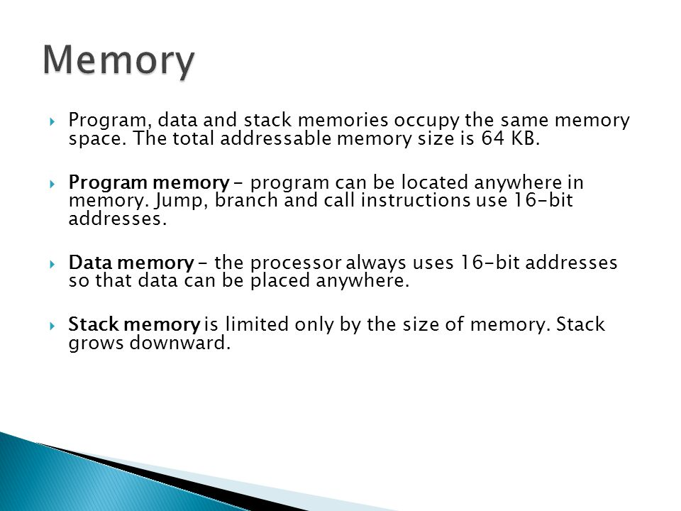 Memory Program, data and stack memories occupy the same memory space. The total addressable memory size is 64 KB.