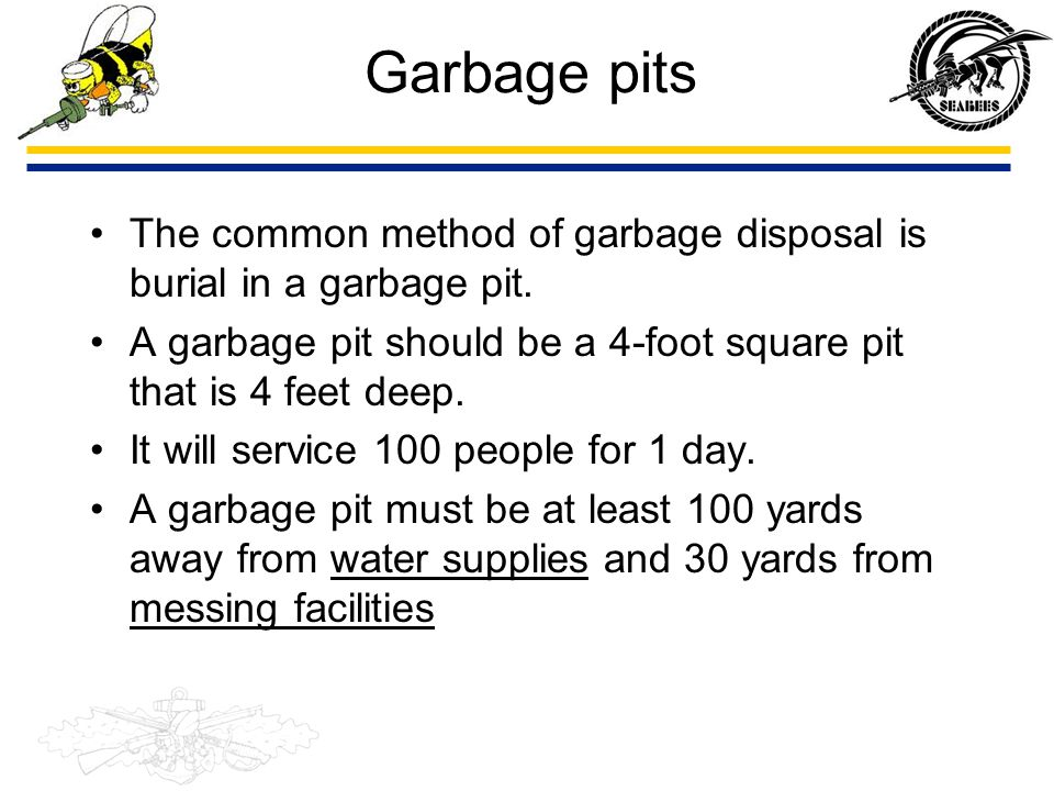 Garbage pits The common method of garbage disposal is burial in a garbage pit. A garbage pit should be a 4-foot square pit that is 4 feet deep.