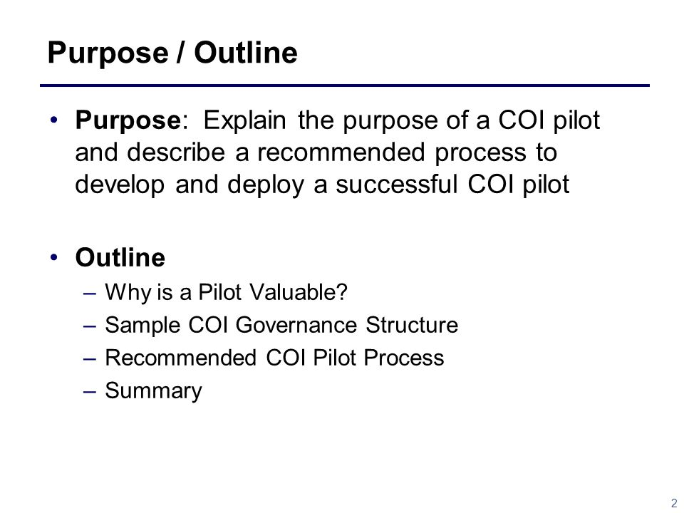 Purpose / Outline Purpose: Explain the purpose of a COI pilot and describe a recommended process to develop and deploy a successful COI pilot.