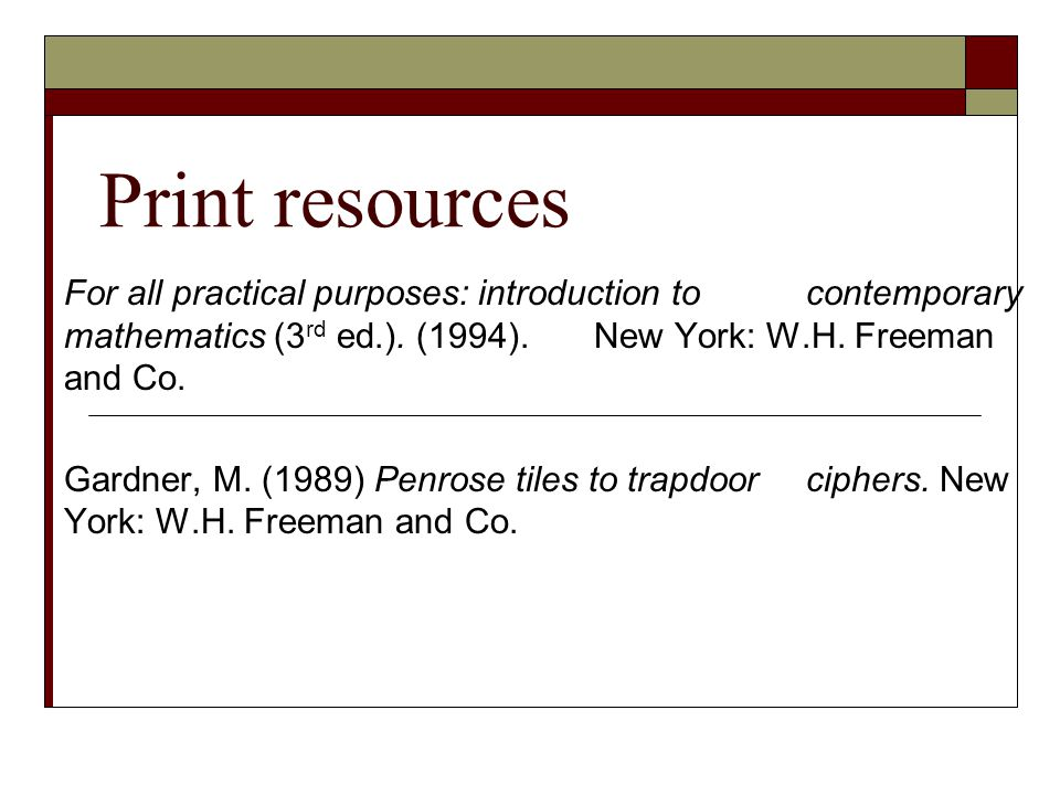Print resources For all practical purposes: introduction to contemporary mathematics (3rd ed.). (1994). New York: W.H. Freeman and Co.