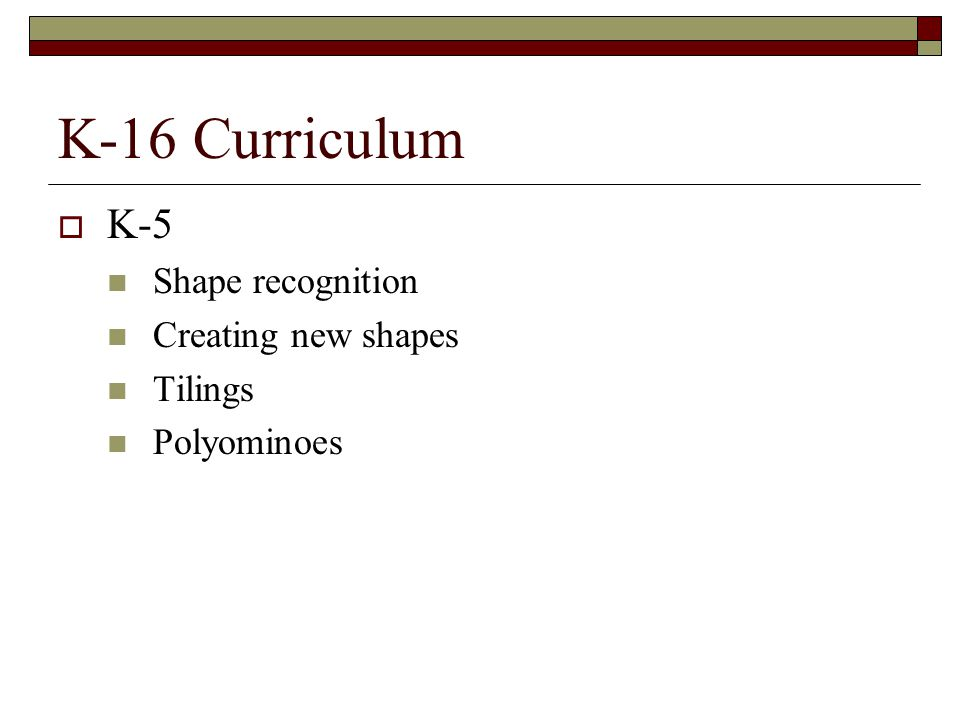 K-16 Curriculum K-5 Shape recognition Creating new shapes Tilings