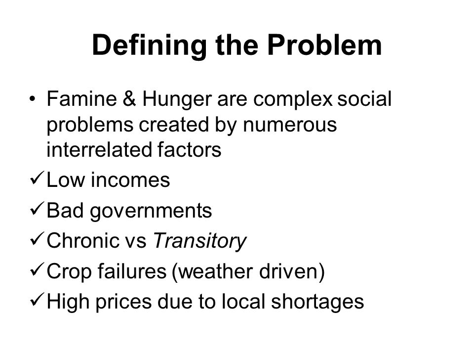 Defining the Problem Famine & Hunger are complex social problems created by numerous interrelated factors.