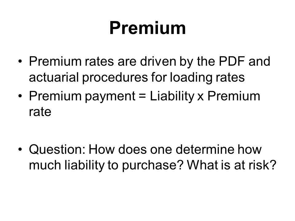 Premium Premium rates are driven by the PDF and actuarial procedures for loading rates. Premium payment = Liability x Premium rate.