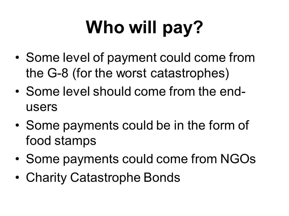 Who will pay Some level of payment could come from the G-8 (for the worst catastrophes) Some level should come from the end-users.