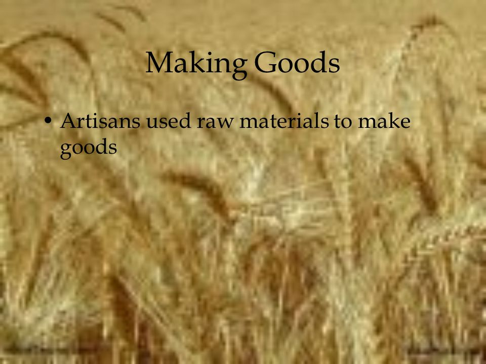 Making Goods Artisans used raw materials to make goods