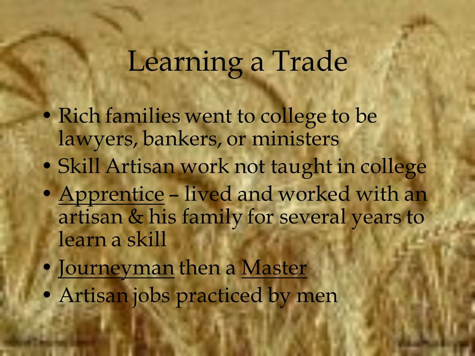 Learning a Trade Rich families went to college to be lawyers, bankers, or ministers. Skill Artisan work not taught in college.