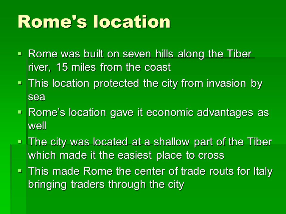 Rome s location Rome was built on seven hills along the Tiber river, 15 miles from the coast. This location protected the city from invasion by sea.