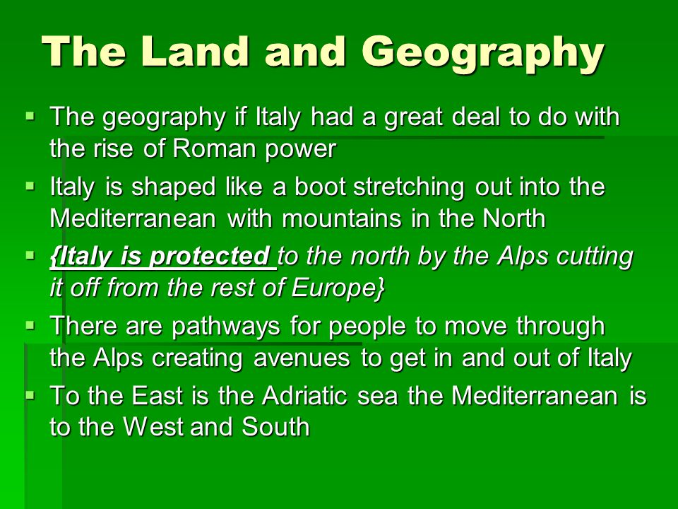 The Land and Geography The geography if Italy had a great deal to do with the rise of Roman power.