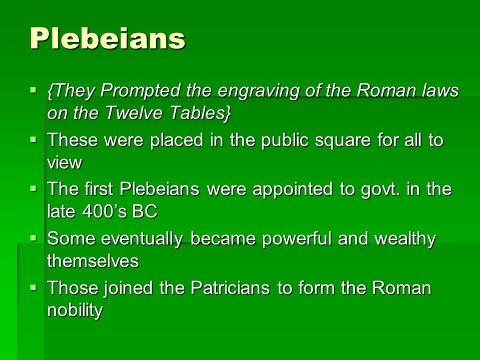 Plebeians {They Prompted the engraving of the Roman laws on the Twelve Tables} These were placed in the public square for all to view.