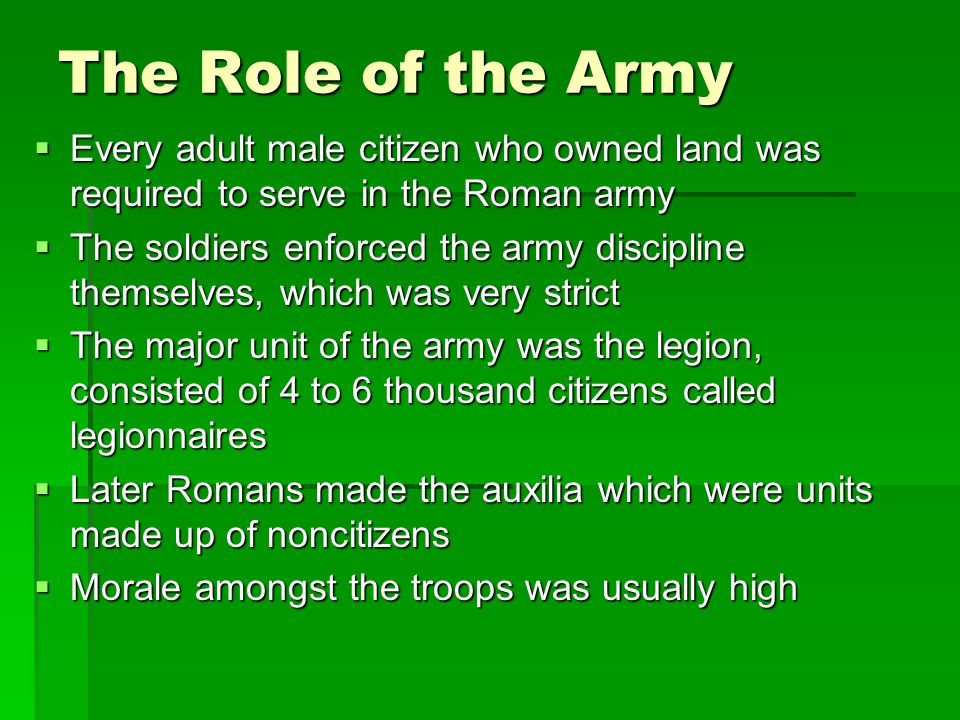 The Role of the Army Every adult male citizen who owned land was required to serve in the Roman army.