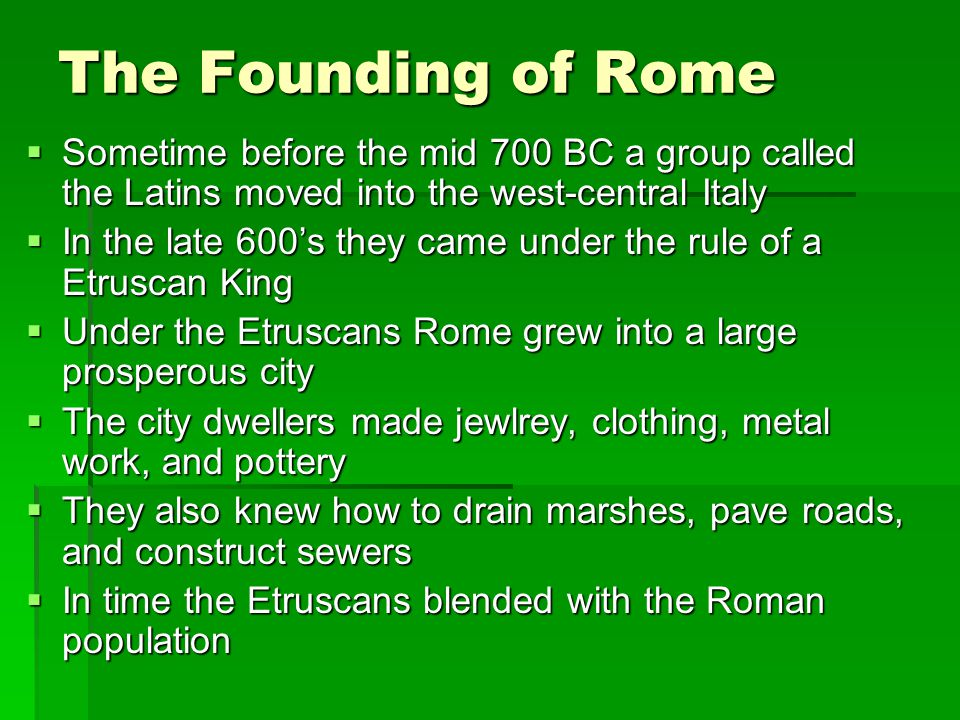 The Founding of Rome Sometime before the mid 700 BC a group called the Latins moved into the west-central Italy.