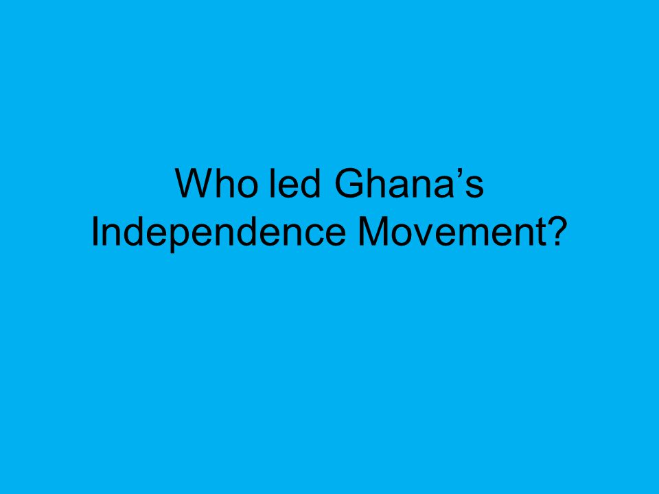 Who led Ghana's Independence Movement