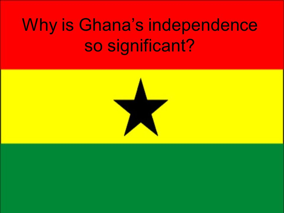Why is Ghana's independence so significant