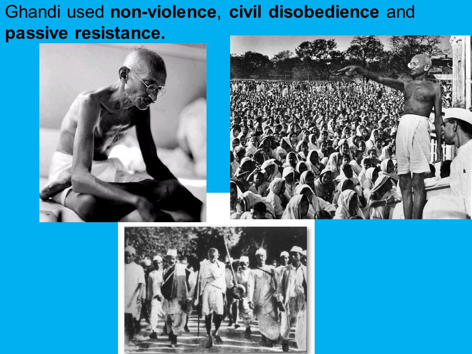 Ghandi used non-violence, civil disobedience and passive resistance.