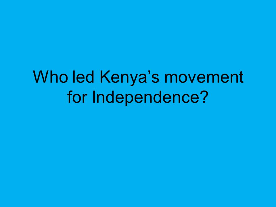 Who led Kenya's movement for Independence
