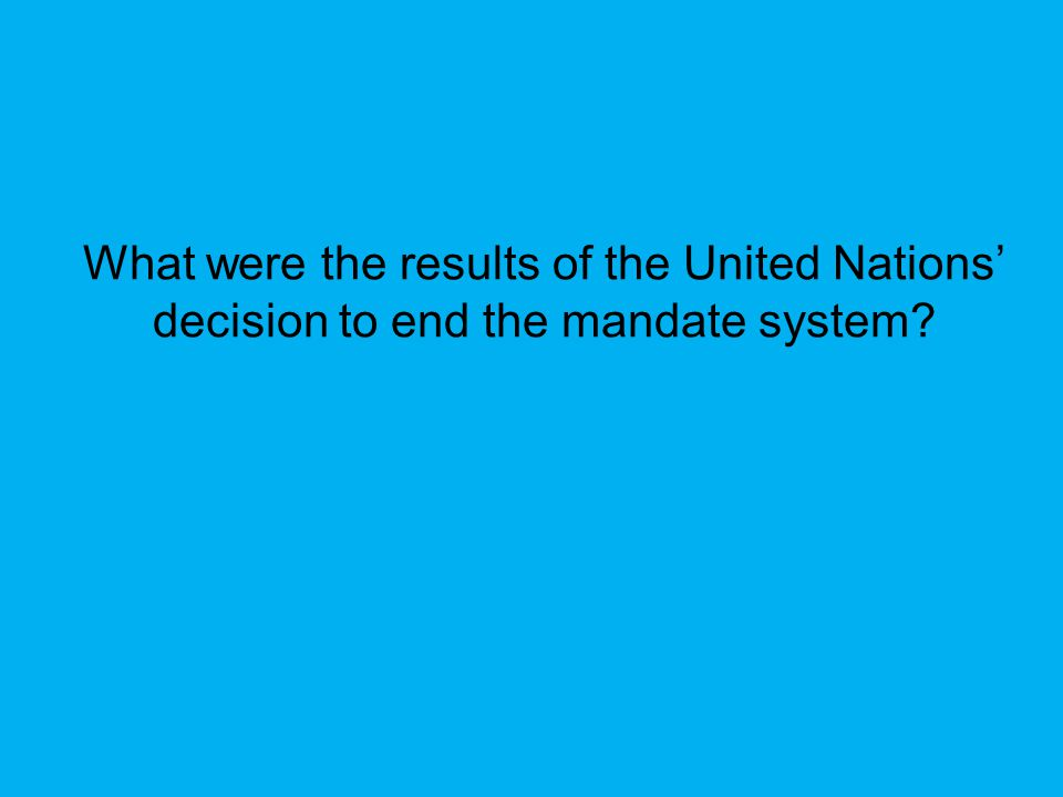 What were the results of the United Nations' decision to end the mandate system