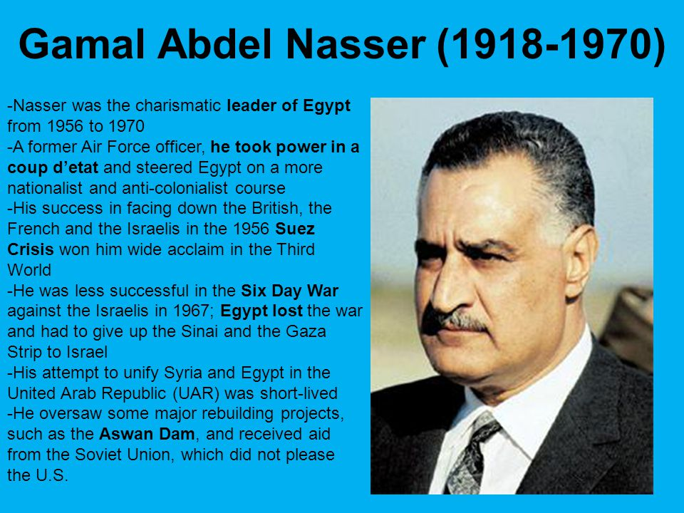 Gamal Abdel Nasser (1918-1970) -Nasser was the charismatic leader of Egypt from 1956 to 1970.