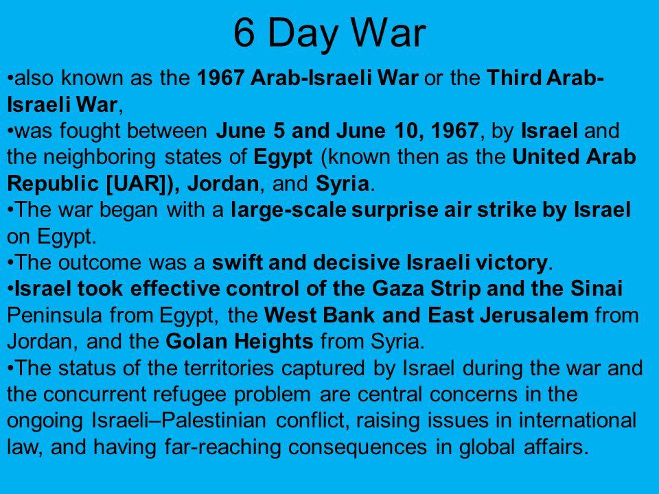 6 Day War also known as the 1967 Arab-Israeli War or the Third Arab-Israeli War,