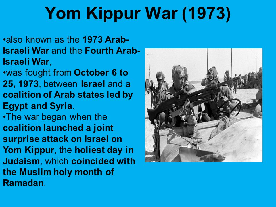 Yom Kippur War (1973) also known as the 1973 Arab-Israeli War and the Fourth Arab-Israeli War,