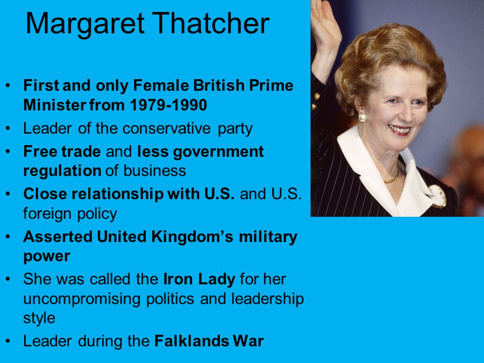 Margaret Thatcher First and only Female British Prime Minister from 1979-1990. Leader of the conservative party.