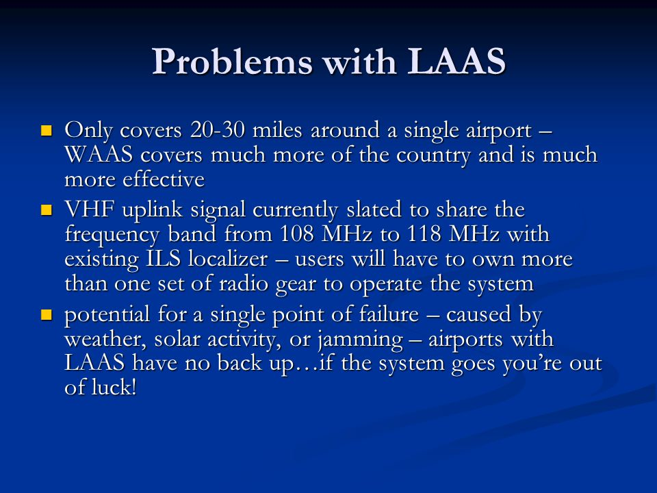 Problems with LAAS Only covers 20-30 miles around a single airport – WAAS covers much more of the country and is much more effective.
