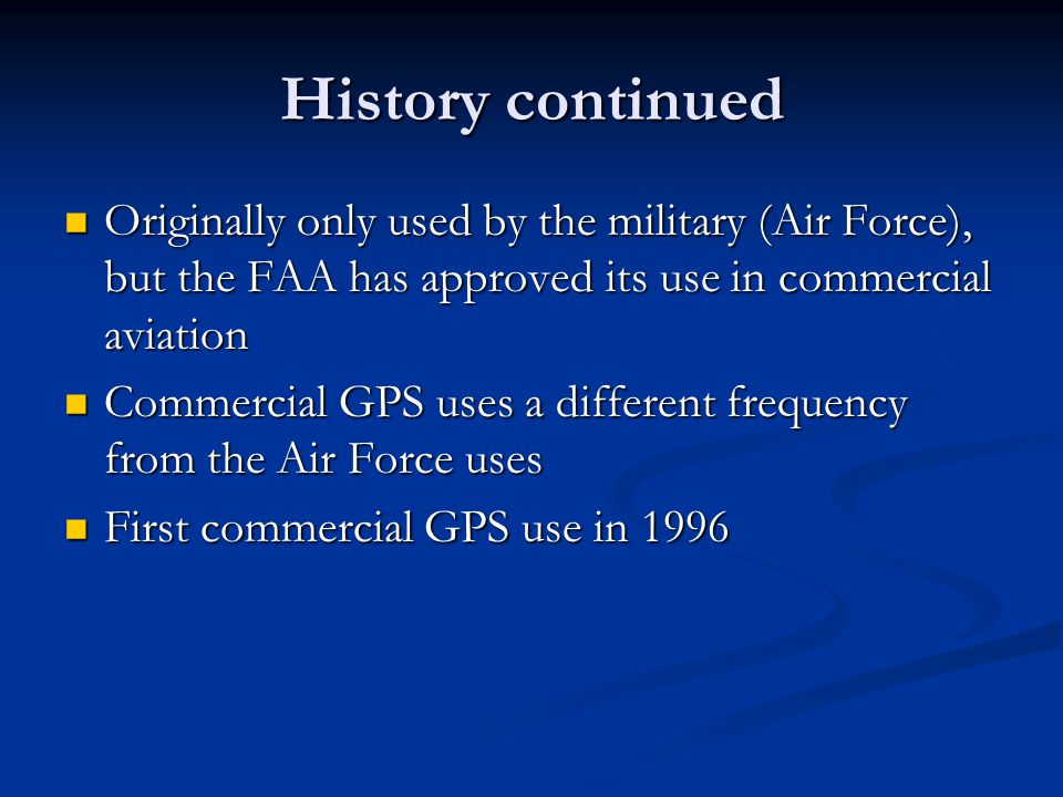 History continued Originally only used by the military (Air Force), but the FAA has approved its use in commercial aviation.