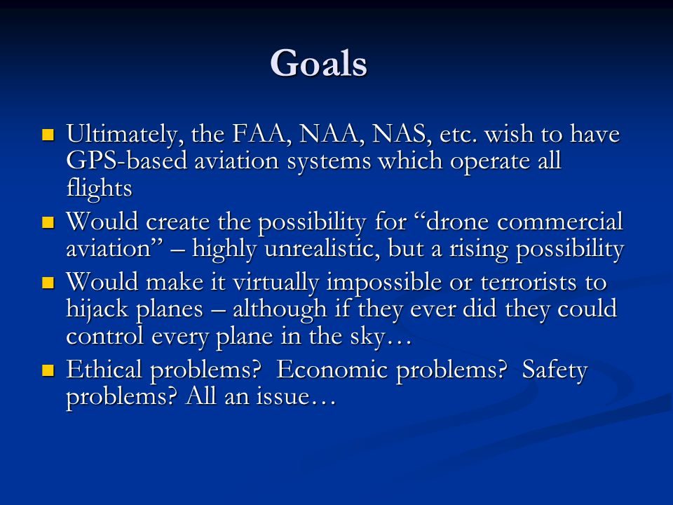Goals Ultimately, the FAA, NAA, NAS, etc. wish to have GPS-based aviation systems which operate all flights.