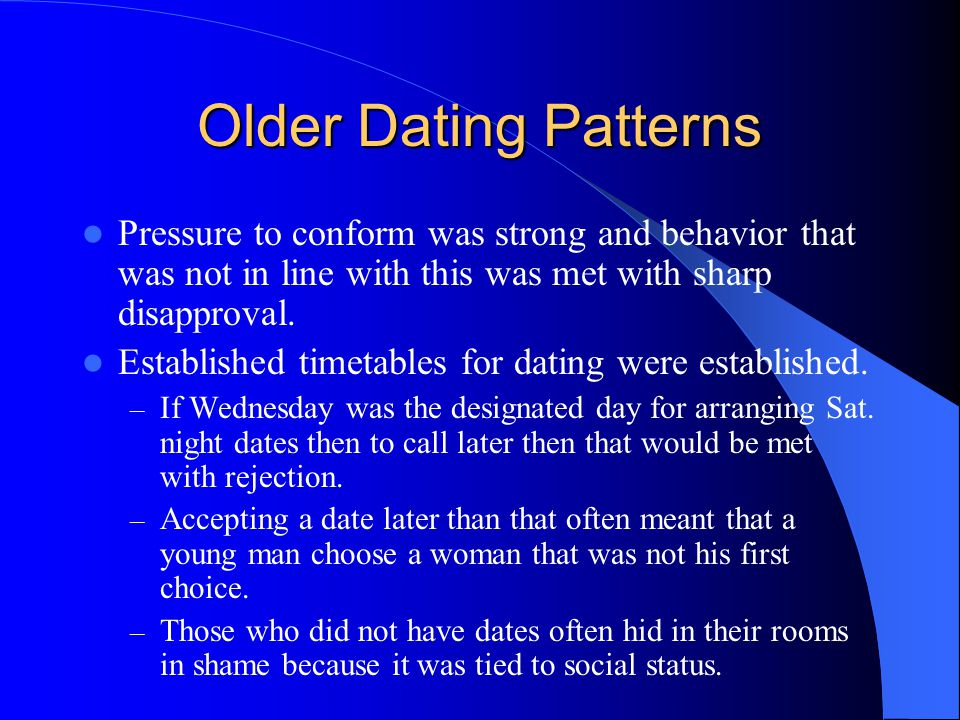 Older Dating Patterns Pressure to conform was strong and behavior that was not in line with this was met with sharp disapproval.
