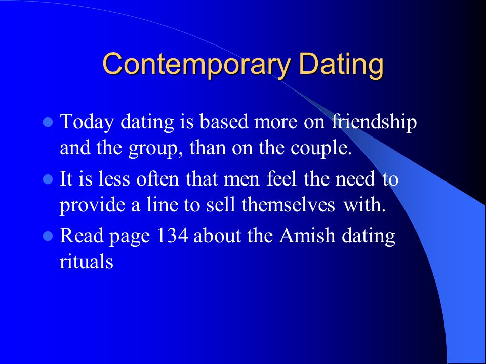 Contemporary Dating Today dating is based more on friendship and the group, than on the couple.