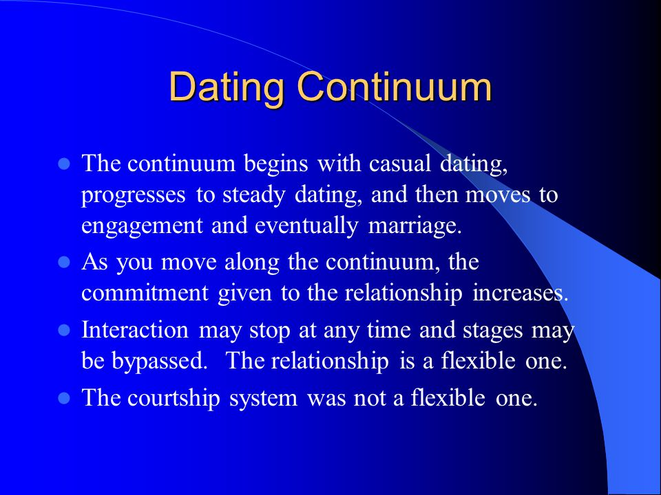 Dating Continuum The continuum begins with casual dating, progresses to steady dating, and then moves to engagement and eventually marriage.