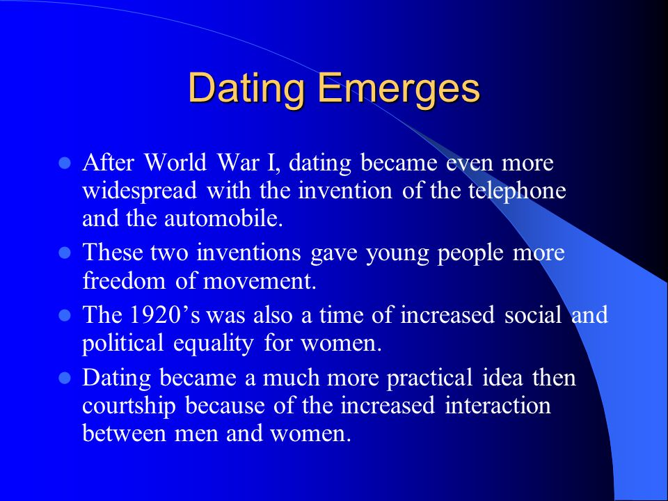 Dating Emerges After World War I, dating became even more widespread with the invention of the telephone and the automobile.