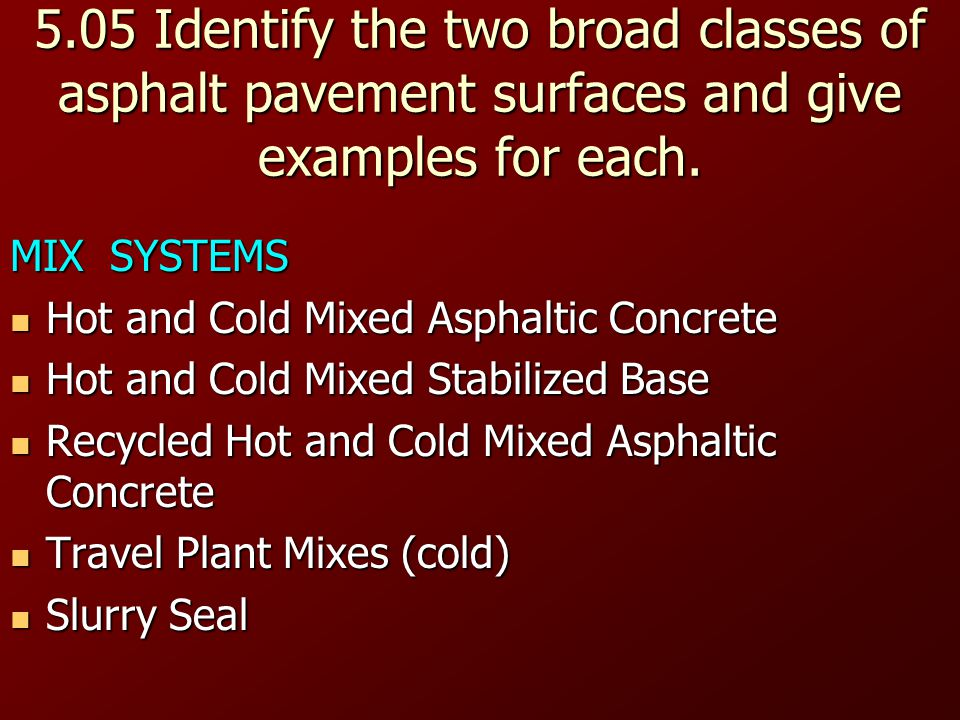 5.05 Identify the two broad classes of asphalt pavement surfaces and give examples for each.