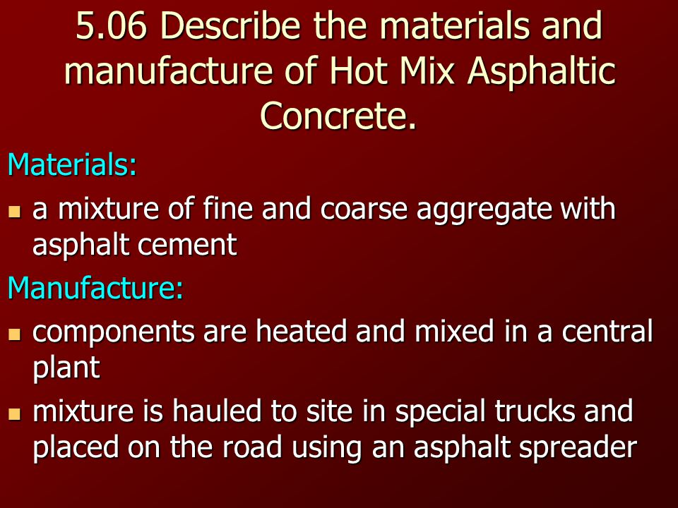5.06 Describe the materials and manufacture of Hot Mix Asphaltic Concrete.