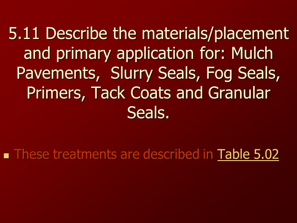 5.11 Describe the materials/placement and primary application for: Mulch Pavements, Slurry Seals, Fog Seals, Primers, Tack Coats and Granular Seals.