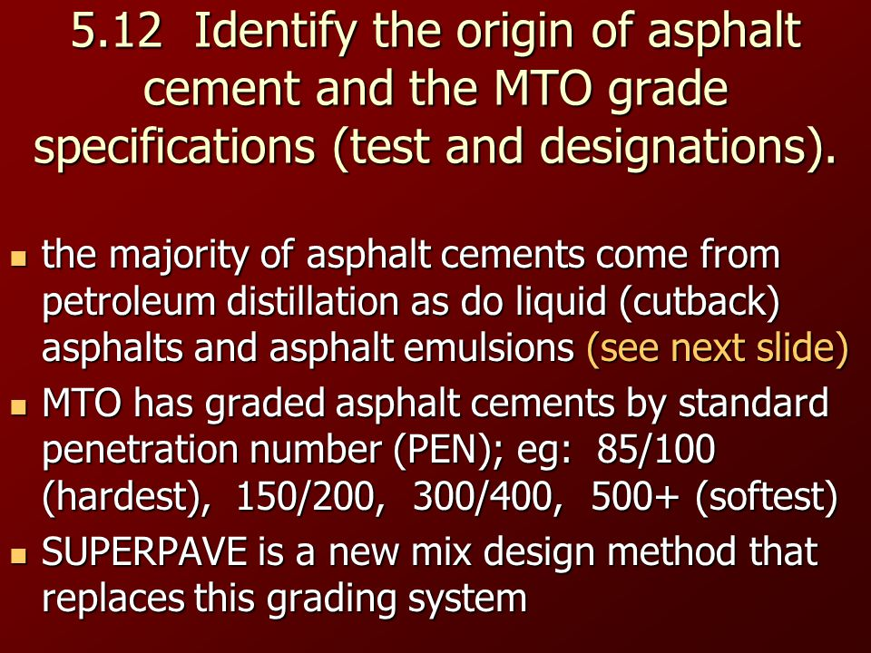 5.12 Identify the origin of asphalt cement and the MTO grade specifications (test and designations).