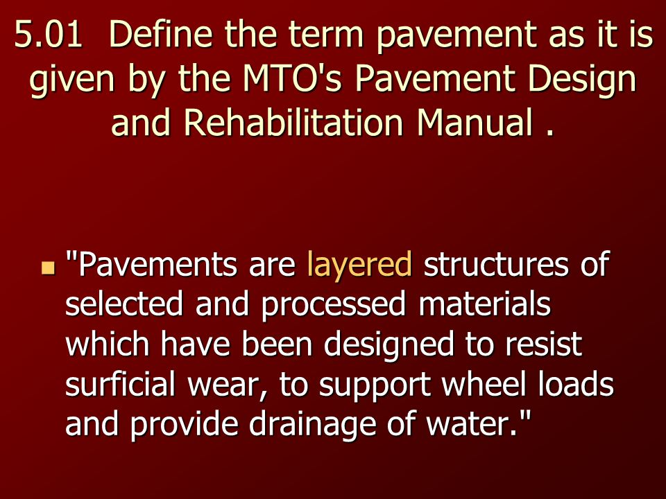5.01 Define the term pavement as it is given by the MTO s Pavement Design and Rehabilitation Manual .