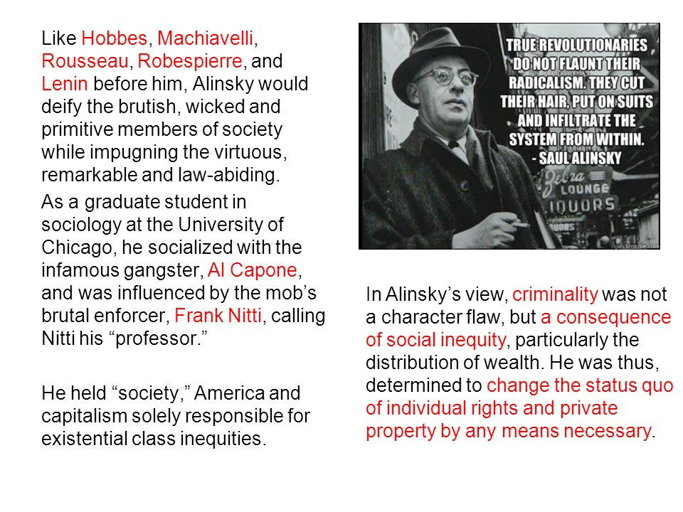 Like Hobbes, Machiavelli, Rousseau, Robespierre, and Lenin before him, Alinsky would deify the brutish, wicked and primitive members of society while impugning the virtuous, remarkable and law-abiding.