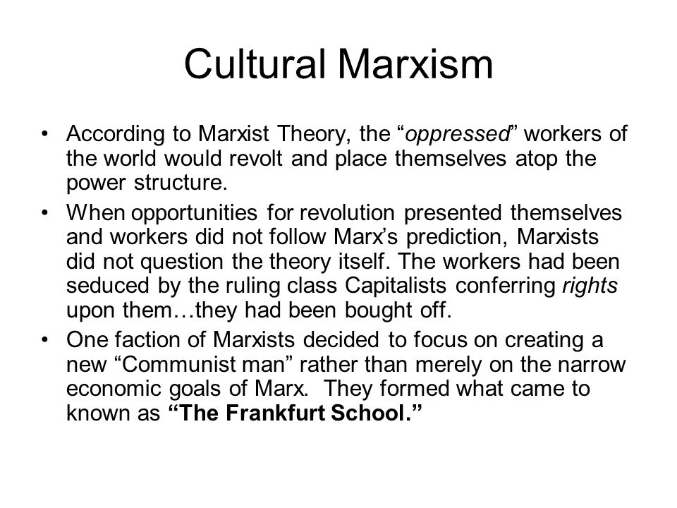 Cultural Marxism According to Marxist Theory, the oppressed workers of the world would revolt and place themselves atop the power structure.