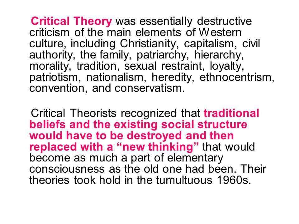 Critical Theory was essentially destructive criticism of the main elements of Western culture, including Christianity, capitalism, civil authority, the family, patriarchy, hierarchy, morality, tradition, sexual restraint, loyalty, patriotism, nationalism, heredity, ethnocentrism, convention, and conservatism.