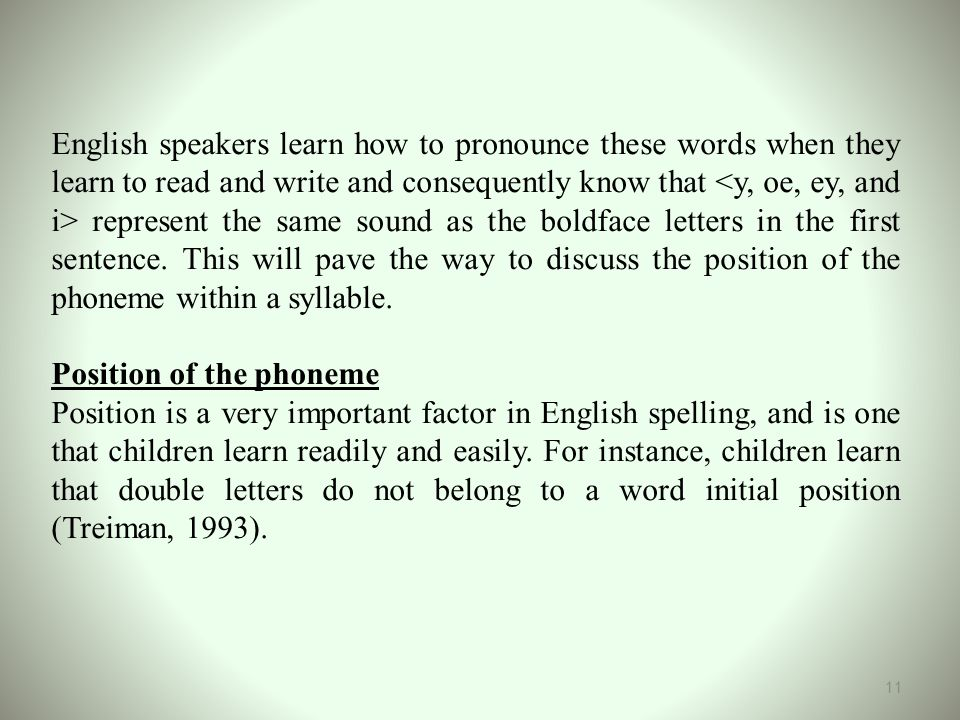 English speakers learn how to pronounce these words when they learn to read and write and consequently know that <y, oe, ey, and i> represent the same sound as the boldface letters in the first sentence. This will pave the way to discuss the position of the phoneme within a syllable.