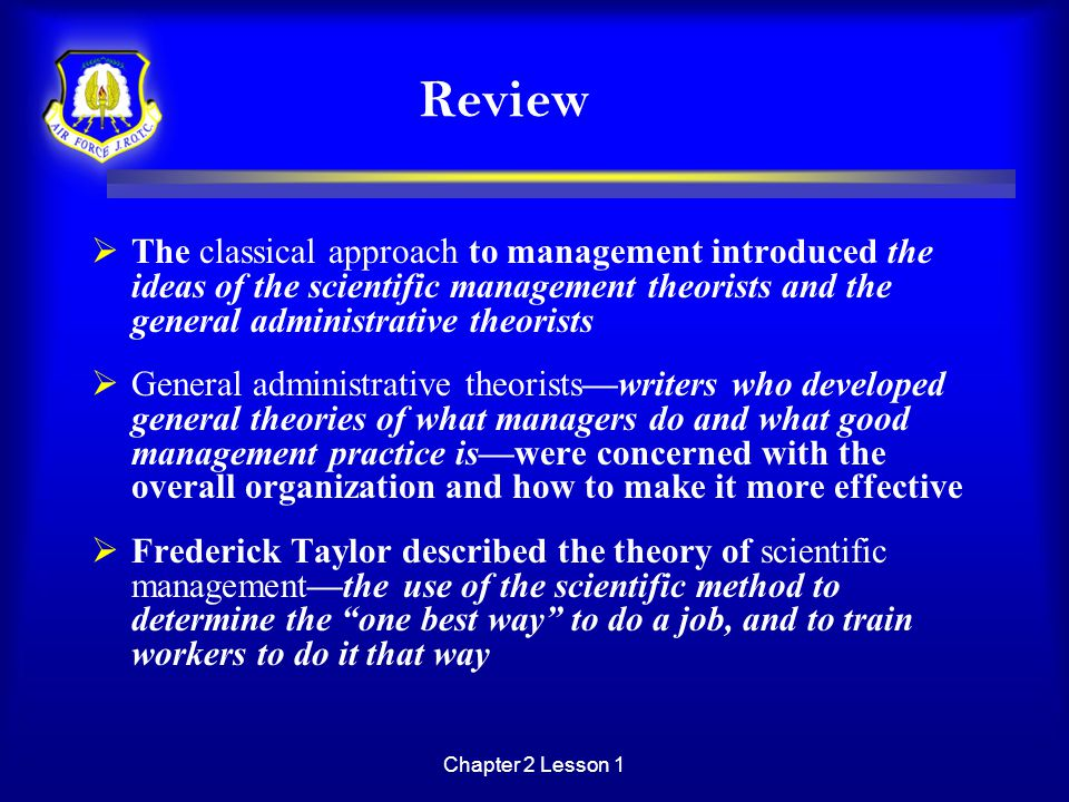 Review The classical approach to management introduced the ideas of the scientific management theorists and the general administrative theorists.