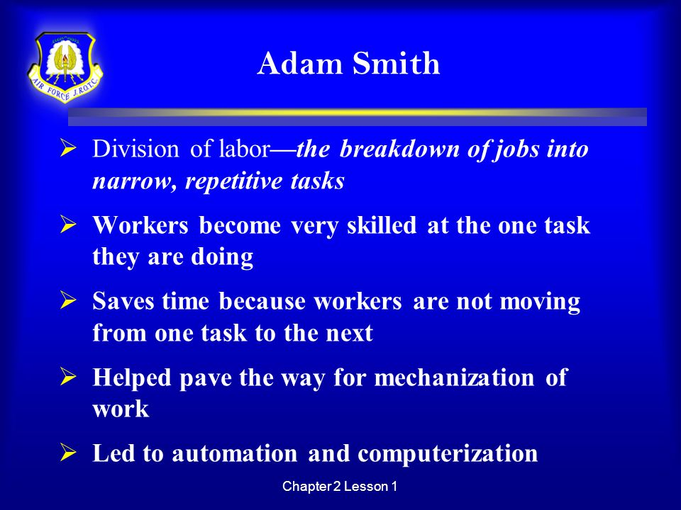 Adam Smith Division of labor—the breakdown of jobs into narrow, repetitive tasks. Workers become very skilled at the one task they are doing.