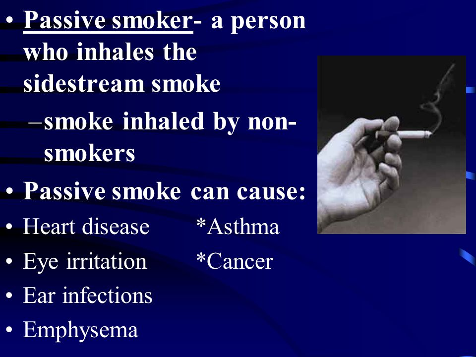 Passive smoker- a person who inhales the sidestream smoke